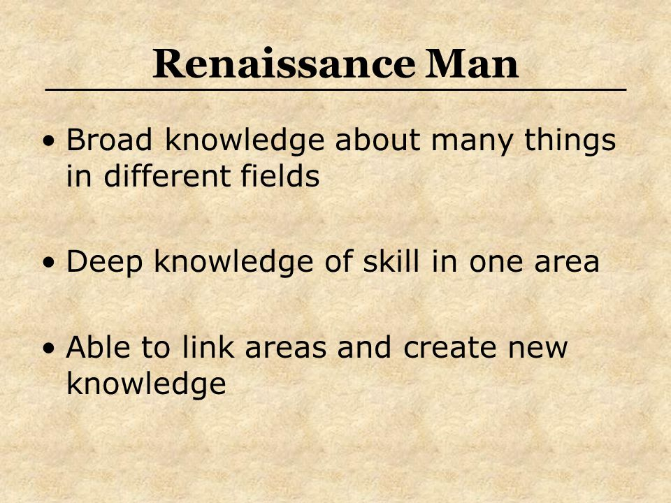 Renaissance Man Broad knowledge about many things in different fields Deep knowledge of skill in one area Able to link areas and create new knowledge