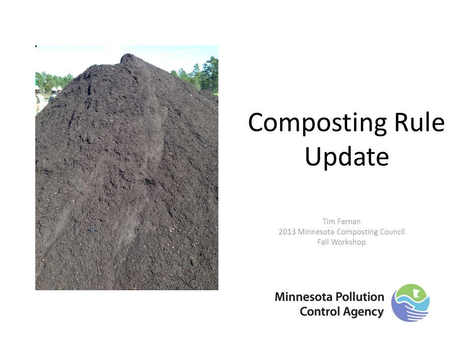 Composting Rule Update Tim Farnan 2013 Minnesota Composting Council Fall Workshop