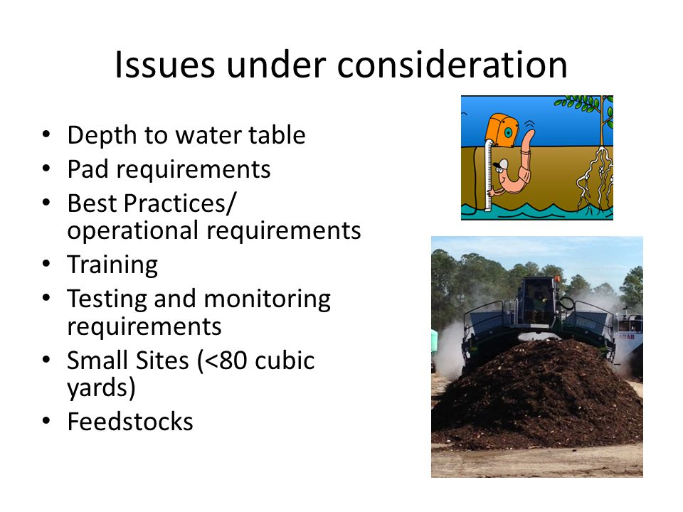 Issues under consideration Depth to water table Pad requirements Best Practices/ operational requirements Training Testing and monitoring requirements Small Sites (<80 cubic yards) Feedstocks