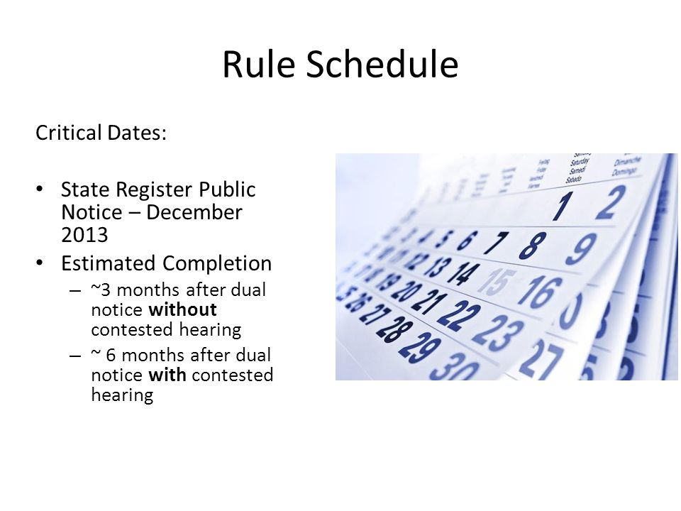 Rule Schedule Critical Dates: State Register Public Notice – December 2013 Estimated Completion – ~3 months after dual notice without contested hearing – ~ 6 months after dual notice with contested hearing