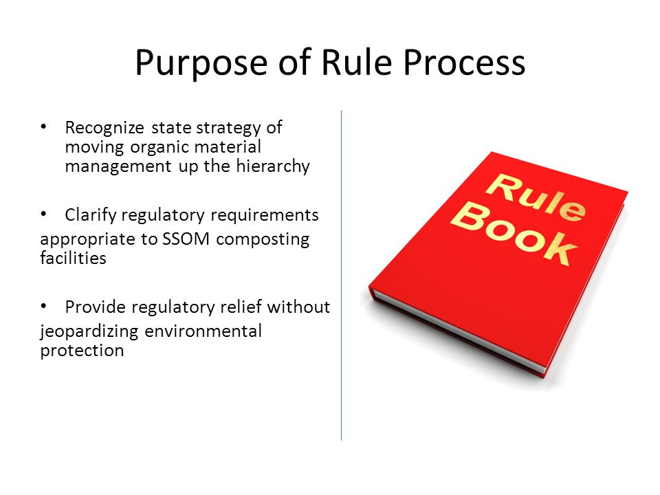 Purpose of Rule Process Recognize state strategy of moving organic material management up the hierarchy Clarify regulatory requirements appropriate to