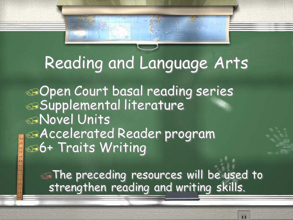 Reading and Language Arts / Open Court basal reading series / Supplemental literature / Novel Units / Accelerated Reader program / 6+ Traits Writing / The preceding resources will be used to strengthen reading and writing skills.