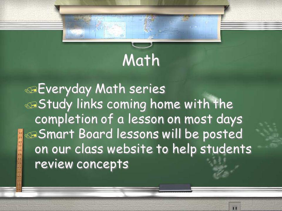 Math / Everyday Math series / Study links coming home with the completion of a lesson on most days / Smart Board lessons will be posted on our class website to help students review concepts / Everyday Math series / Study links coming home with the completion of a lesson on most days / Smart Board lessons will be posted on our class website to help students review concepts