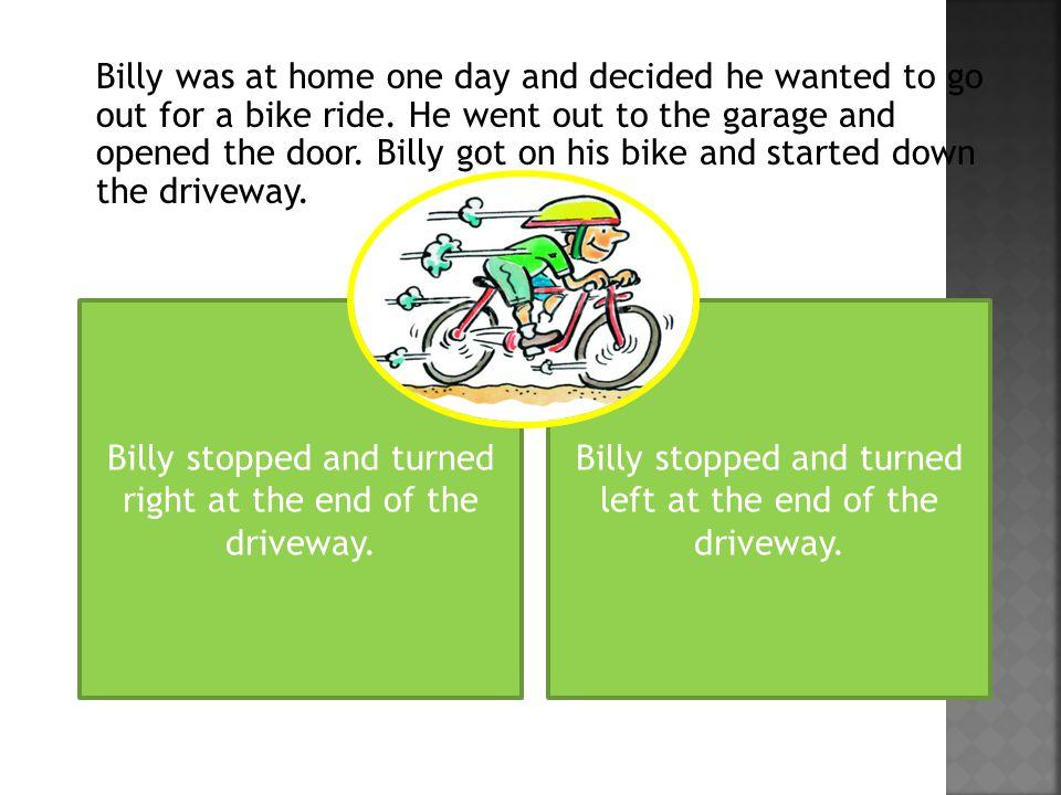 He kept biking after he turned and eventually he came to a stop when a frog jumped out in front of him.