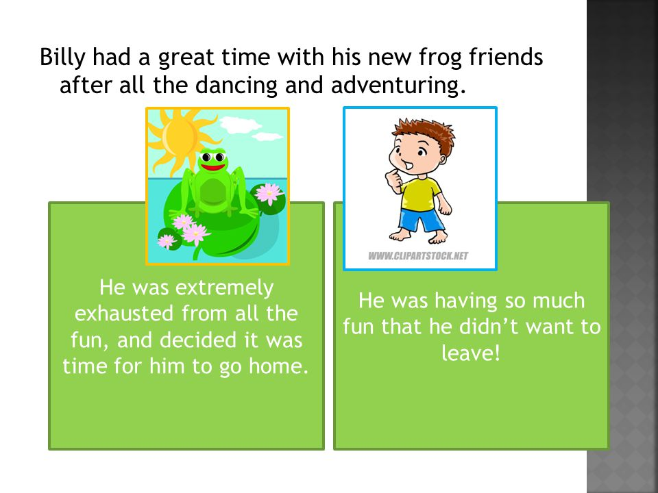 Billy had a great time with his new frog friends after all the dancing and adventuring.