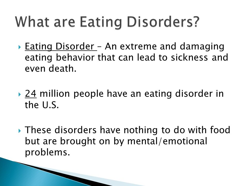  Eating Disorder – An extreme and damaging eating behavior that can lead to sickness and even death.