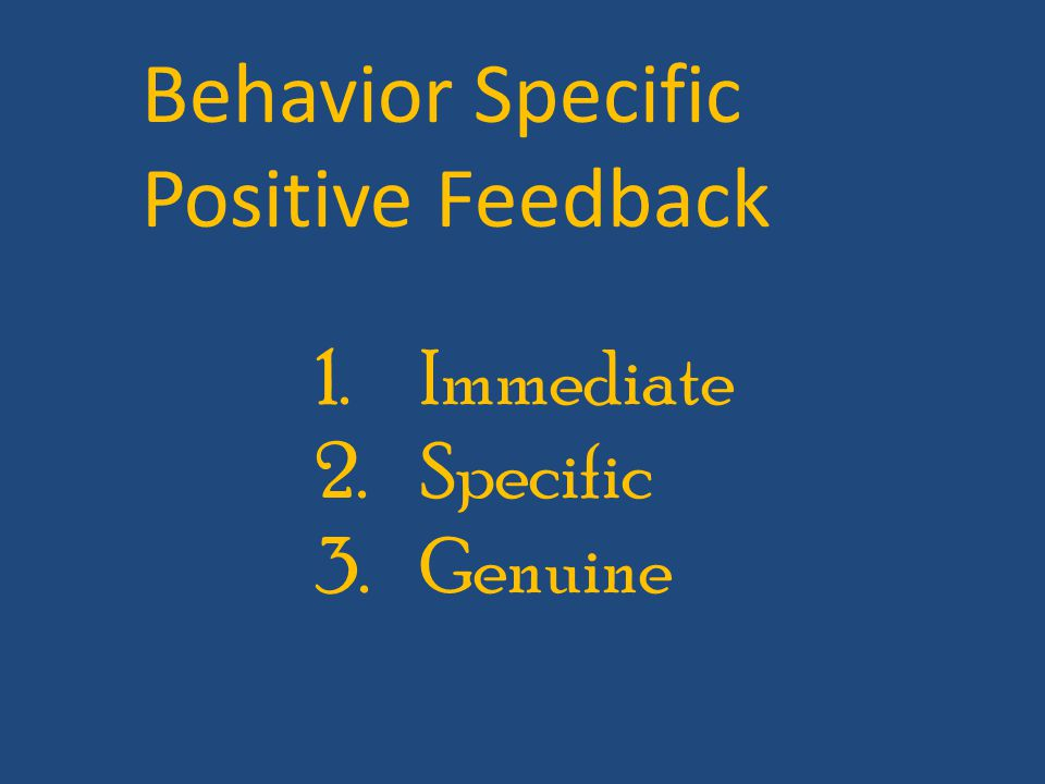 1.Immediate 2.Specific 3.Genuine Behavior Specific Positive Feedback