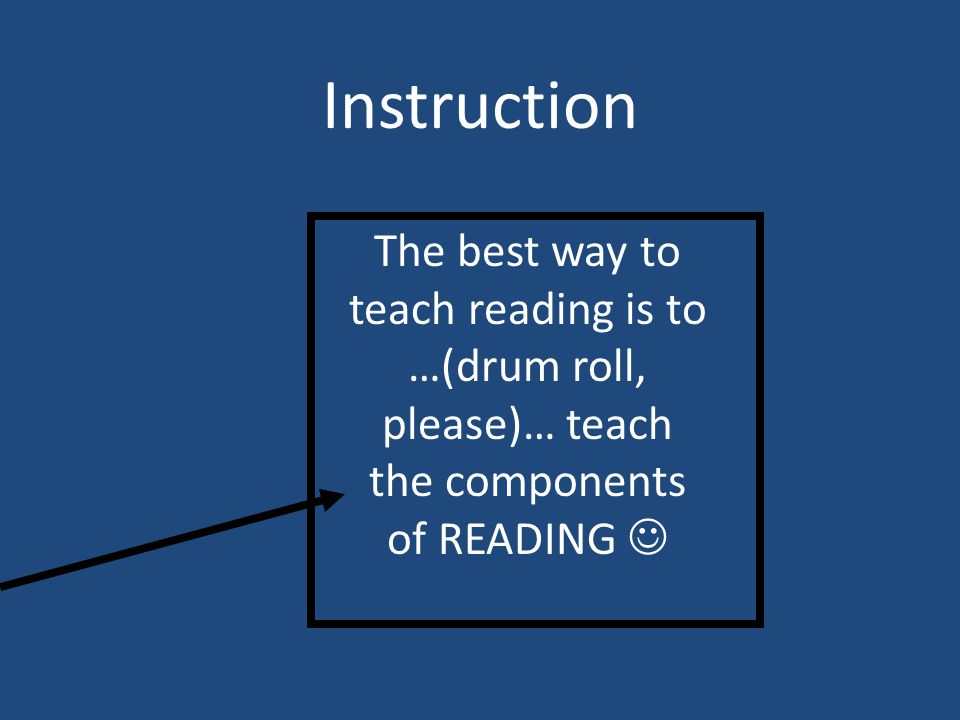 Instruction The best way to teach reading is to …(drum roll, please)… teach the components of READING