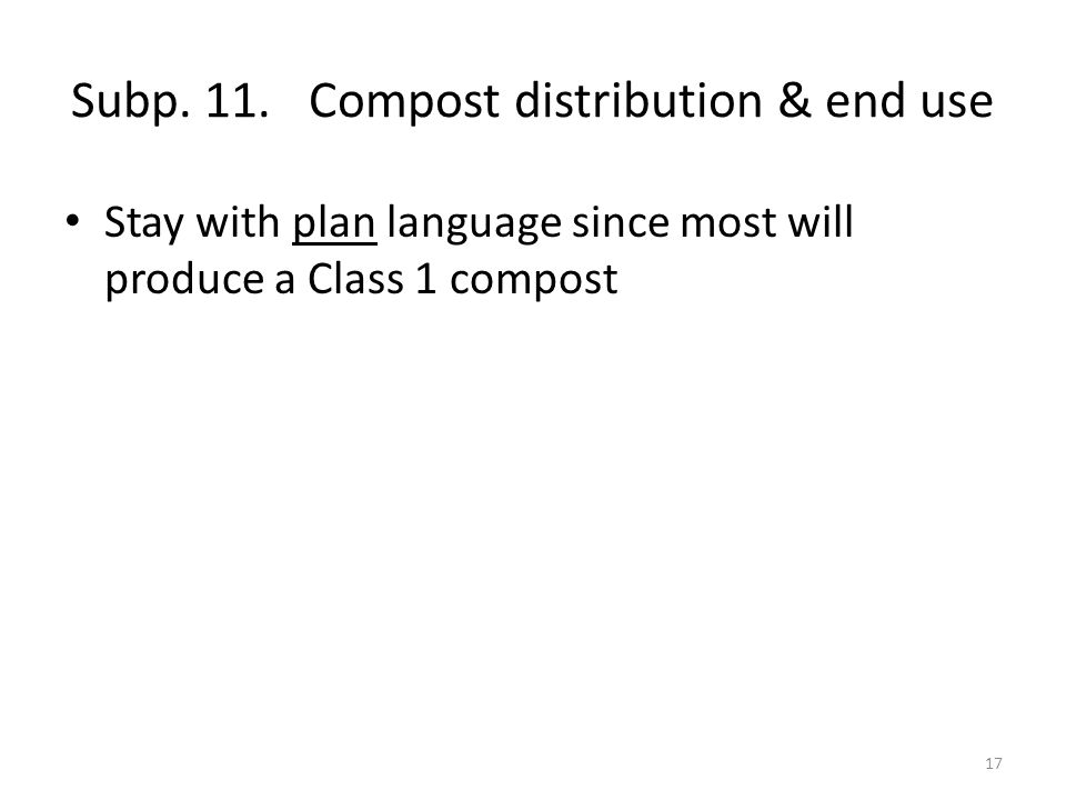 Subp. 11. Compost distribution & end use Stay with plan language since most will produce a Class 1 compost 17