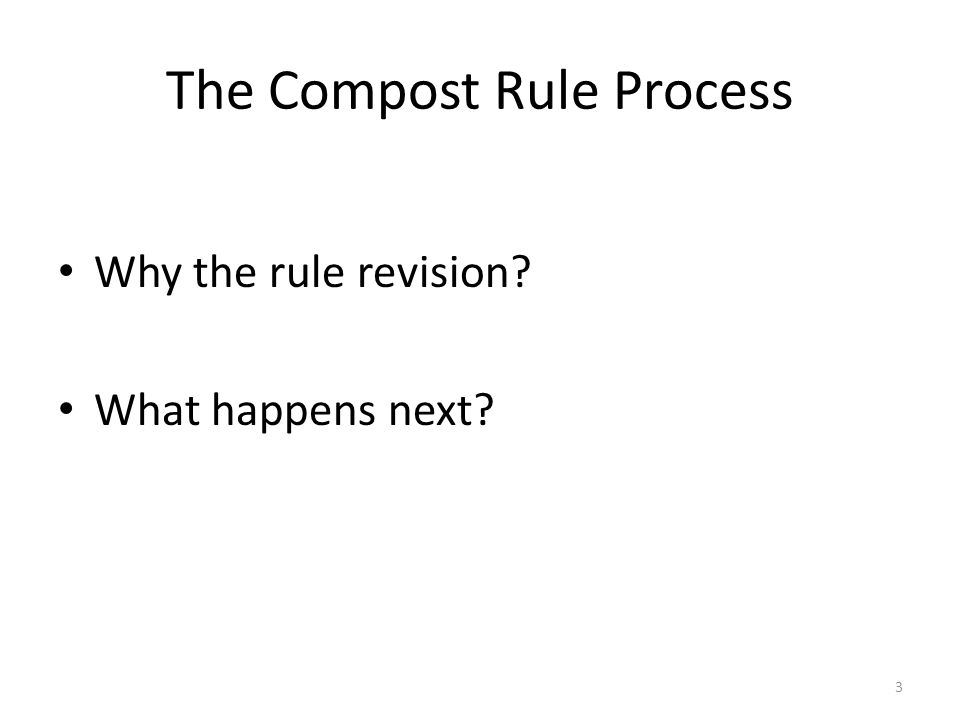 The Compost Rule Process Why the rule revision? What happens next? 3