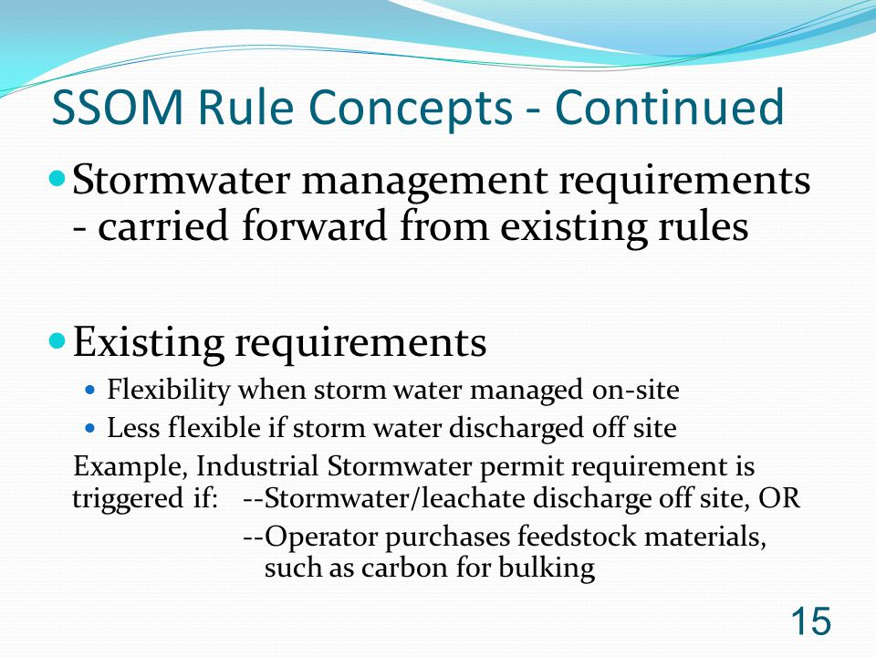 SSOM Rule Concepts - Continued Stormwater management requirements - carried forward from existing rules Existing requirements Flexibility when storm water managed on-site Less flexible if storm water discharged off site Example, Industrial Stormwater permit requirement is triggered if:--Stormwater/leachate discharge off site, OR --Operator purchases feedstock materials, such as carbon for bulking 15