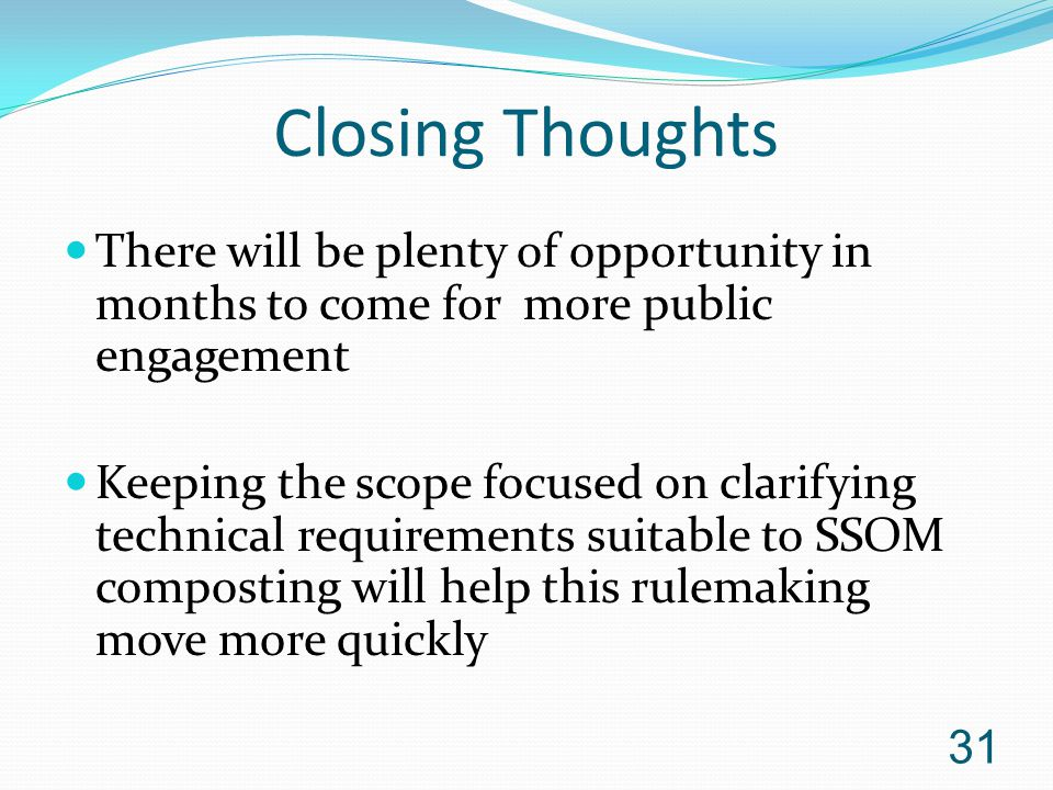 Closing Thoughts There will be plenty of opportunity in months to come for more public engagement Keeping the scope focused on clarifying technical requirements suitable to SSOM composting will help this rulemaking move more quickly 31