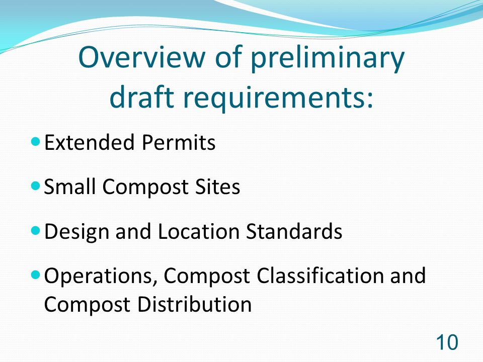 Overview of preliminary draft requirements: Extended Permits Small Compost Sites Design and Location Standards Operations, Compost Classification and Compost Distribution 10