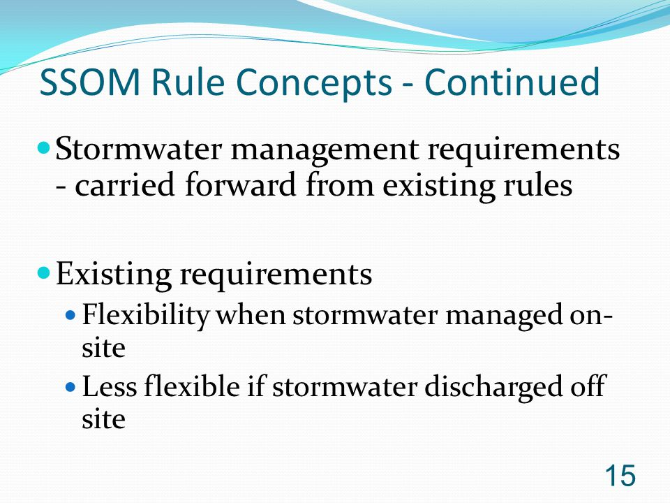 SSOM Rule Concepts - Continued Stormwater management requirements - carried forward from existing rules Existing requirements Flexibility when stormwater managed on- site Less flexible if stormwater discharged off site 15