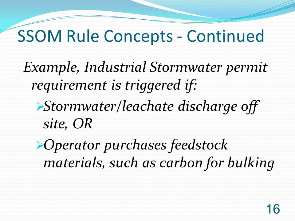 SSOM Rule Concepts - Continued Example, Industrial Stormwater permit requirement is triggered if:  Stormwater/leachate discharge off site, OR  Operator purchases feedstock materials, such as carbon for bulking 16