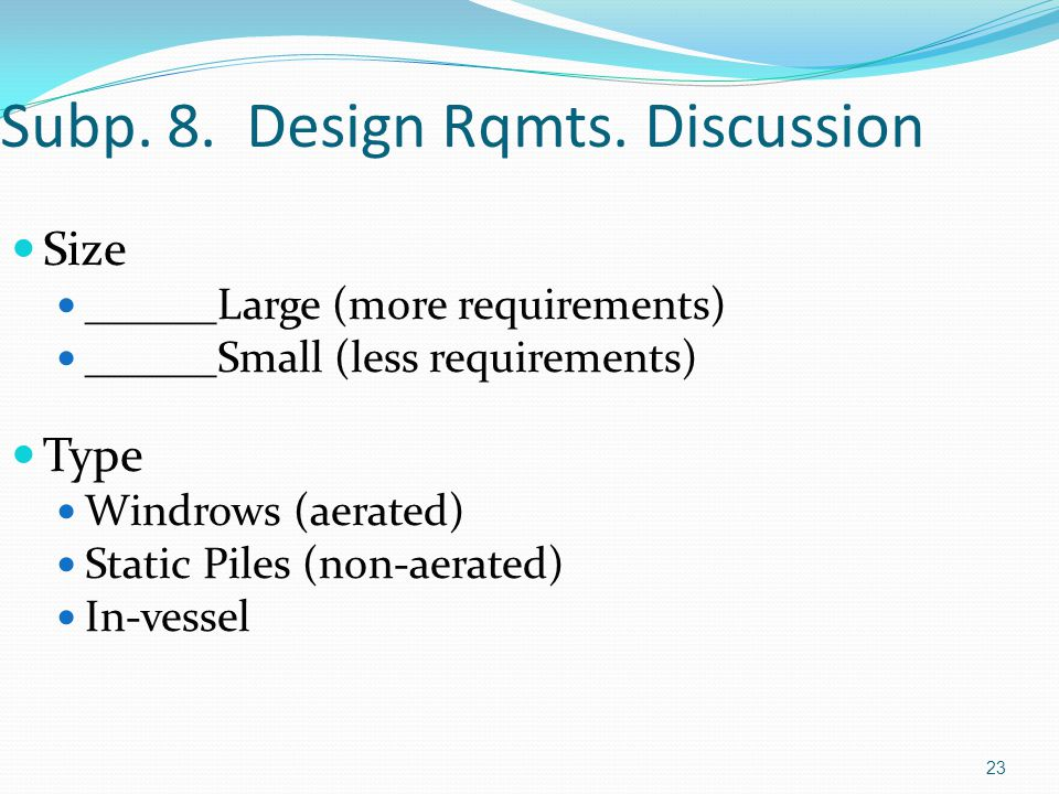 23 Subp. 8. Design Rqmts. Discussion Size ______Large (more requirements) ______Small (less requirements) Type Windrows (aerated) Static Piles (non-ae