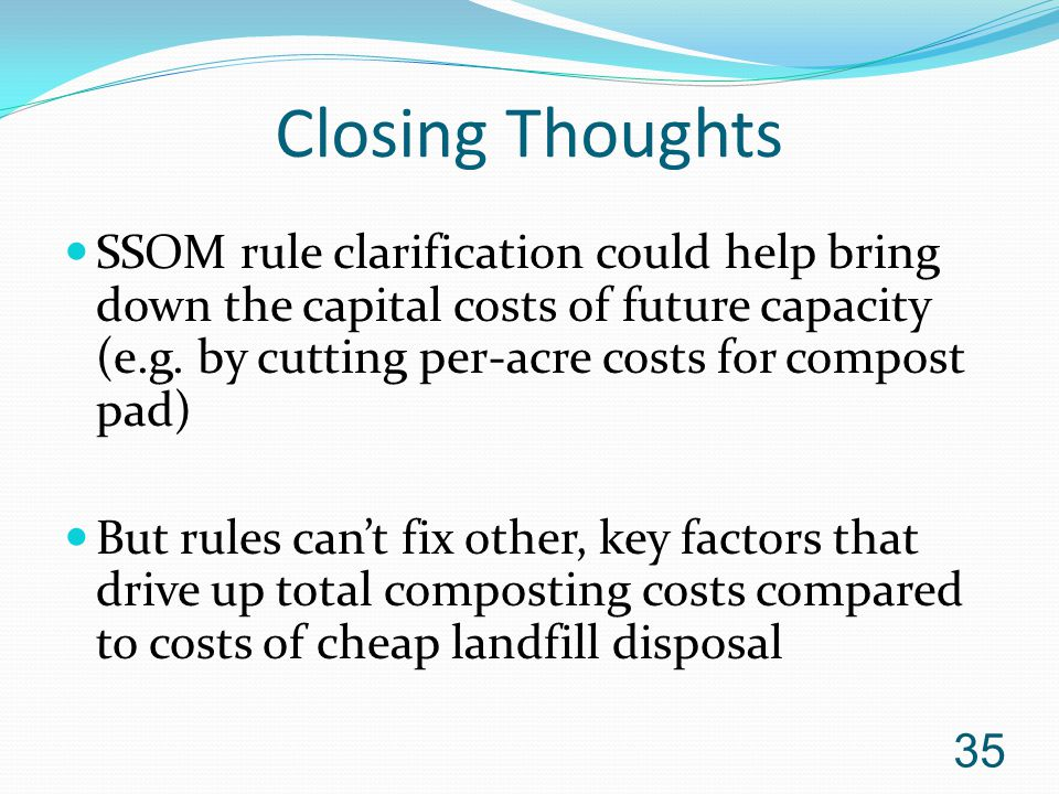 Closing Thoughts SSOM rule clarification could help bring down the capital costs of future capacity (e.g. by cutting per-acre costs for compost pad) B