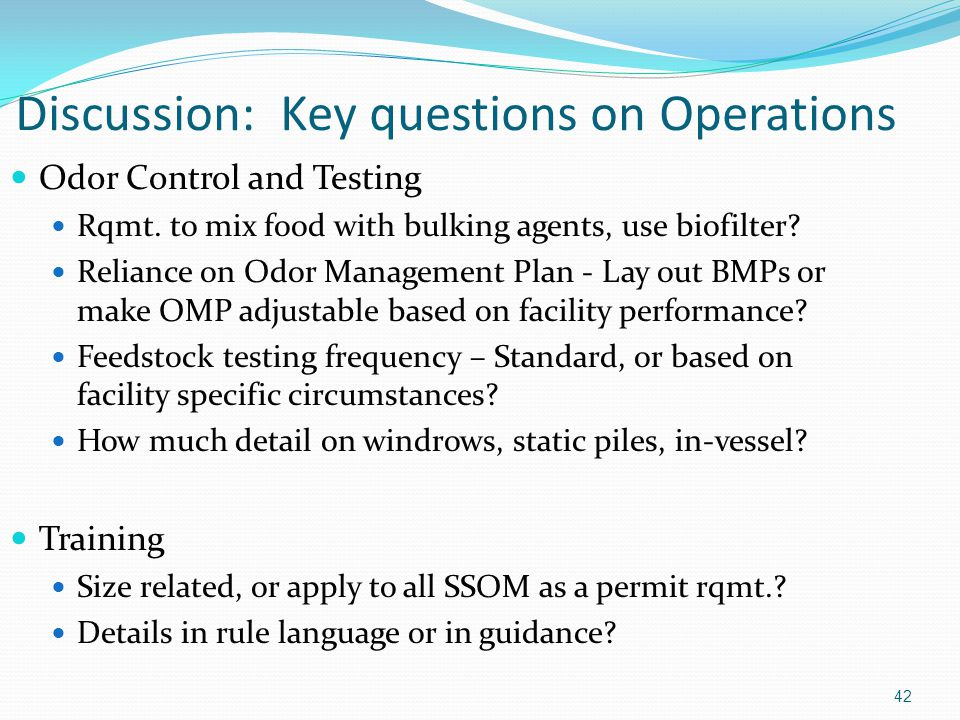 42 Discussion: Key questions on Operations Odor Control and Testing Rqmt. to mix food with bulking agents, use biofilter? Reliance on Odor Management