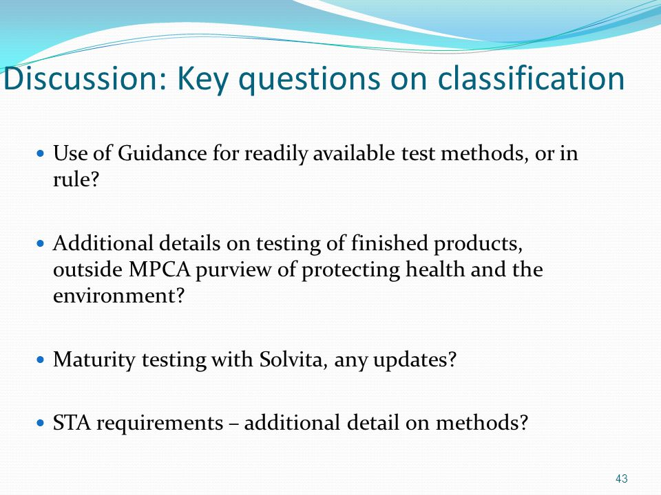 43 Discussion: Key questions on classification Use of Guidance for readily available test methods, or in rule? Additional details on testing of finish