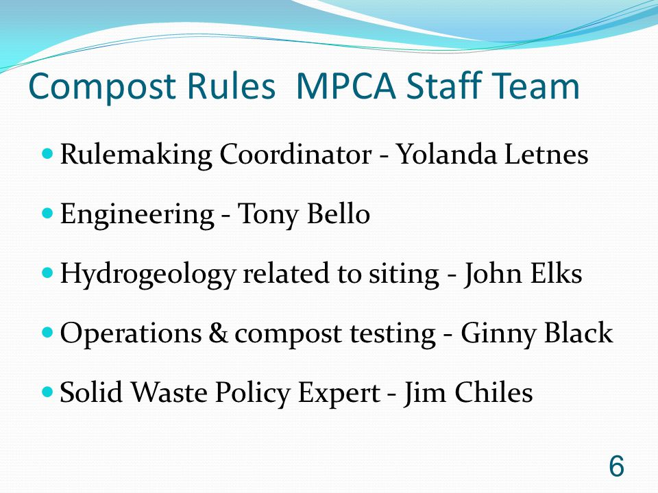 Compost Rules MPCA Staff Team Rulemaking Coordinator - Yolanda Letnes Engineering - Tony Bello Hydrogeology related to siting - John Elks Operations & compost testing - Ginny Black Solid Waste Policy Expert - Jim Chiles 6