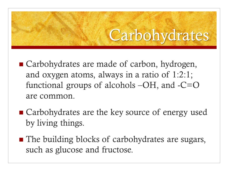 Carbohydrates Carbohydrates are made of carbon, hydrogen, and oxygen atoms, always in a ratio of 1:2:1; functional groups of alcohols –OH, and -C=O ar
