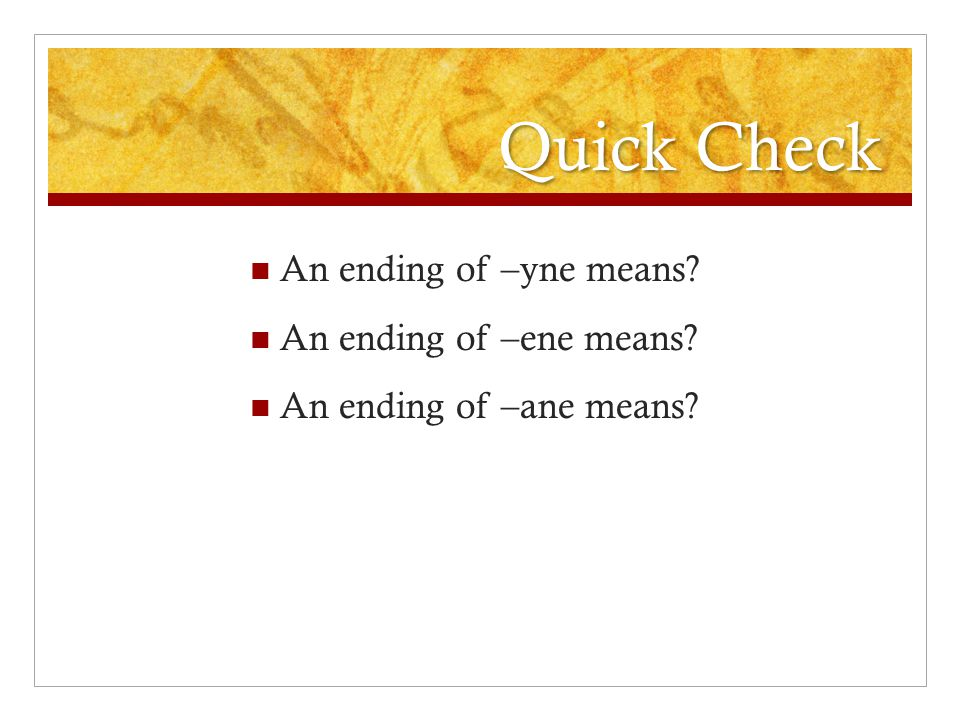 Quick Check An ending of –yne means? An ending of –ene means? An ending of –ane means?