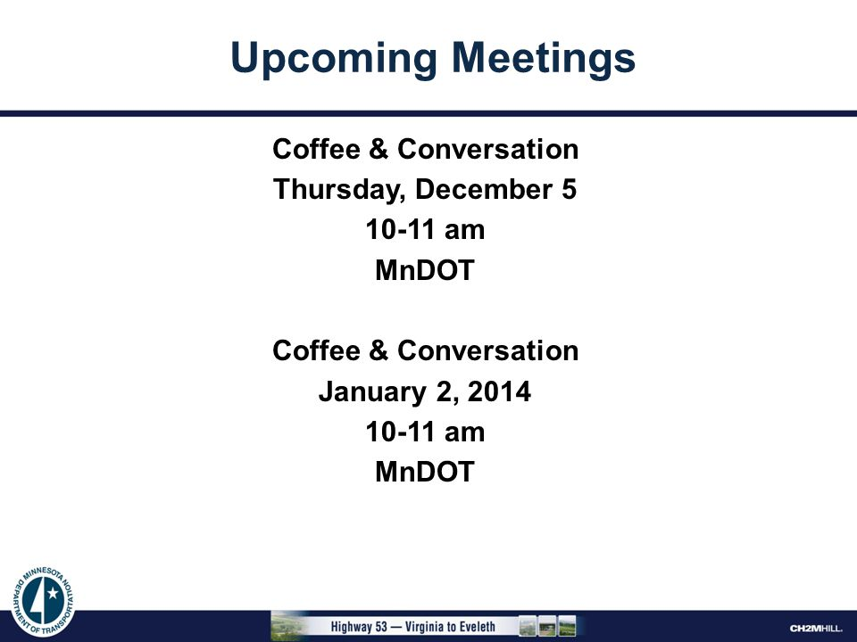 Coffee & Conversation Thursday, December 5 10-11 am MnDOT Coffee & Conversation January 2, 2014 10-11 am MnDOT Upcoming Meetings
