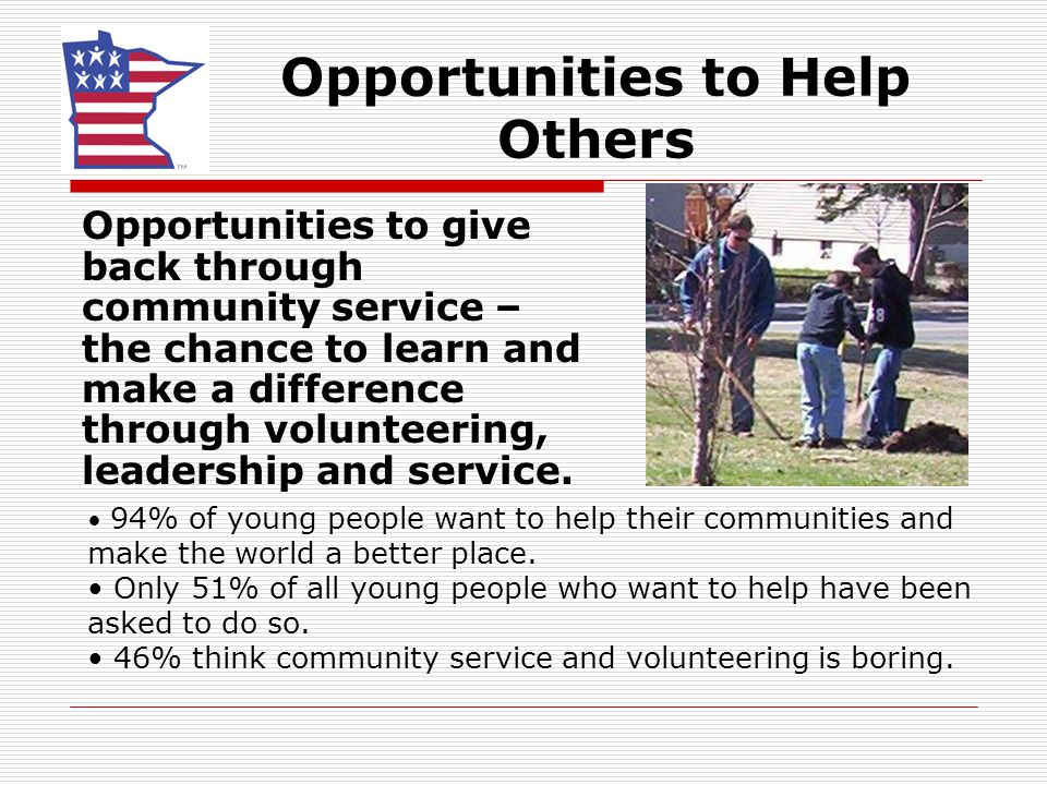 Opportunities to Help Others Opportunities to give back through community service – the chance to learn and make a difference through volunteering, leadership and service.