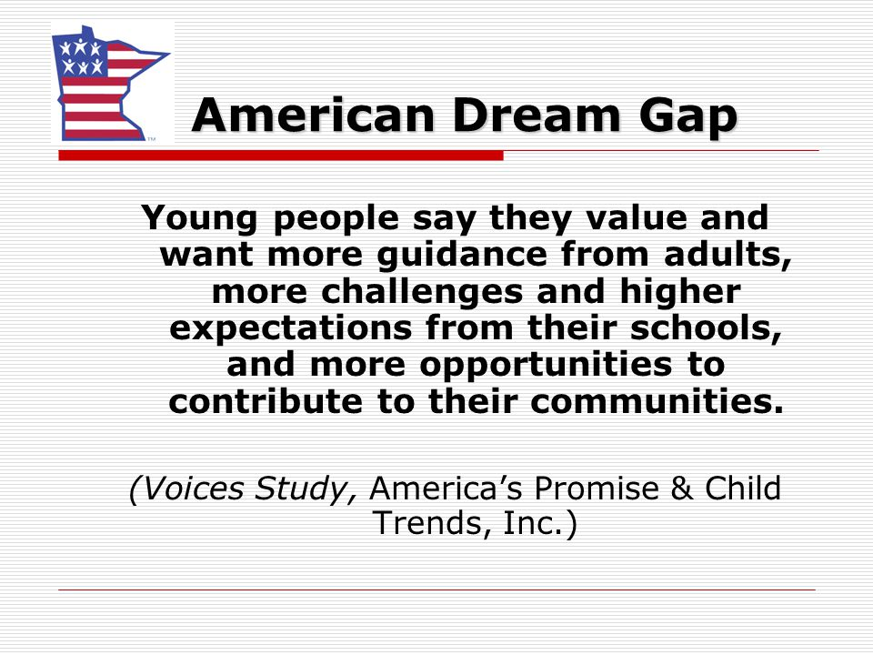 American Dream Gap Young people say they value and want more guidance from adults, more challenges and higher expectations from their schools, and more opportunities to contribute to their communities.