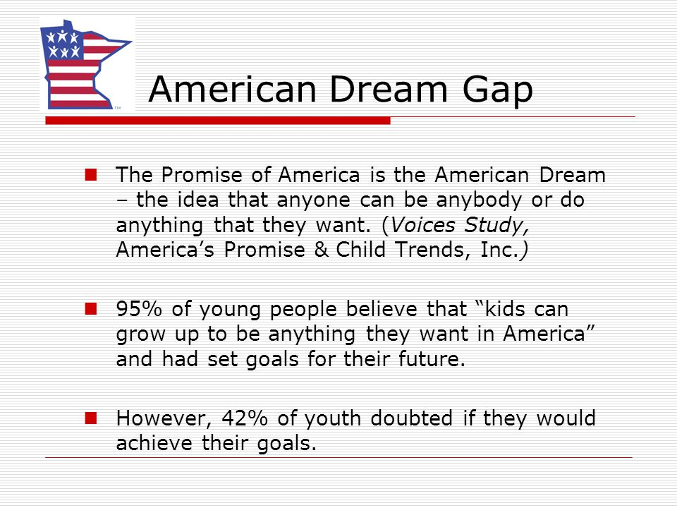 American Dream Gap The Promise of America is the American Dream – the idea that anyone can be anybody or do anything that they want.