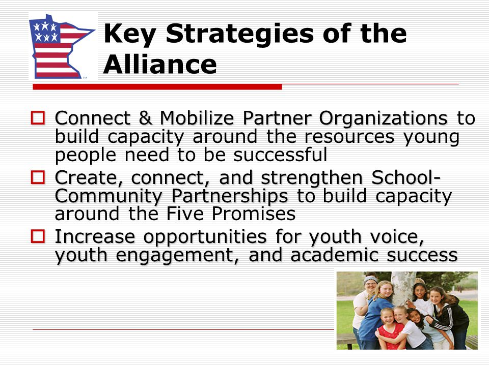 Key Strategies of the Alliance  Connect & Mobilize Partner Organizations  Connect & Mobilize Partner Organizations to build capacity around the resources young people need to be successful  Create, connect, and strengthen School- Community Partnerships  Create, connect, and strengthen School- Community Partnerships to build capacity around the Five Promises  Increase opportunities for youth voice, youth engagement, and academic success