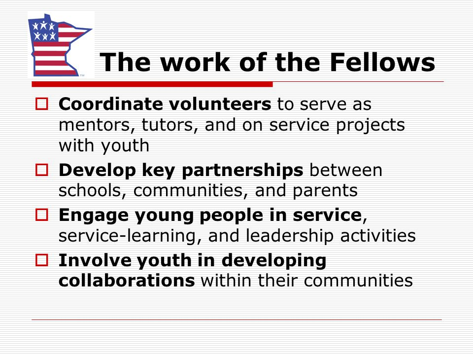 The work of the Fellows  Coordinate volunteers to serve as mentors, tutors, and on service projects with youth  Develop key partnerships between schools, communities, and parents  Engage young people in service, service-learning, and leadership activities  Involve youth in developing collaborations within their communities