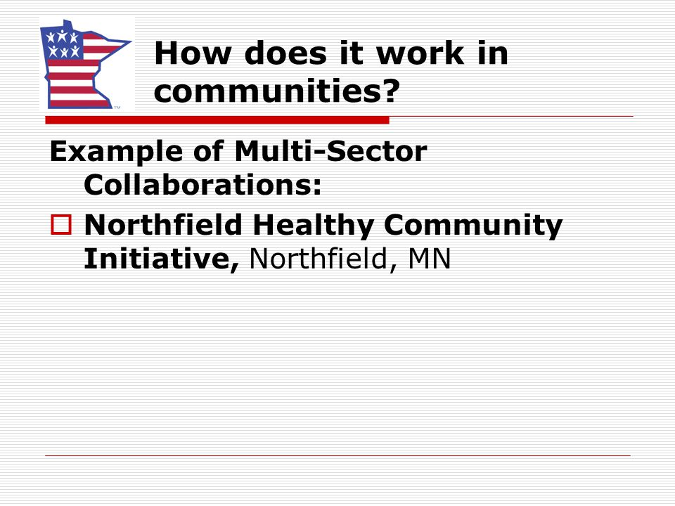 How does it work in communities? Example of Multi-Sector Collaborations:  Northfield Healthy Community Initiative, Northfield, MN