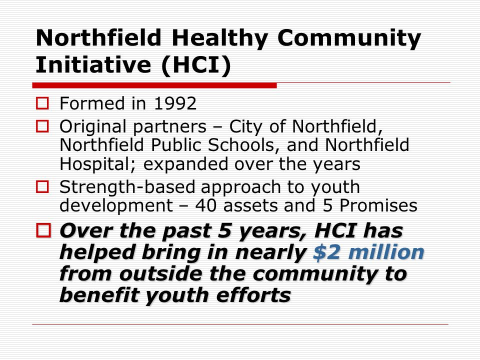Northfield Healthy Community Initiative (HCI)  Formed in 1992  Original partners – City of Northfield, Northfield Public Schools, and Northfield Hospital; expanded over the years  Strength-based approach to youth development – 40 assets and 5 Promises  Over the past 5 years, HCI has helped bring in nearly $2 million from outside the community to benefit youth efforts