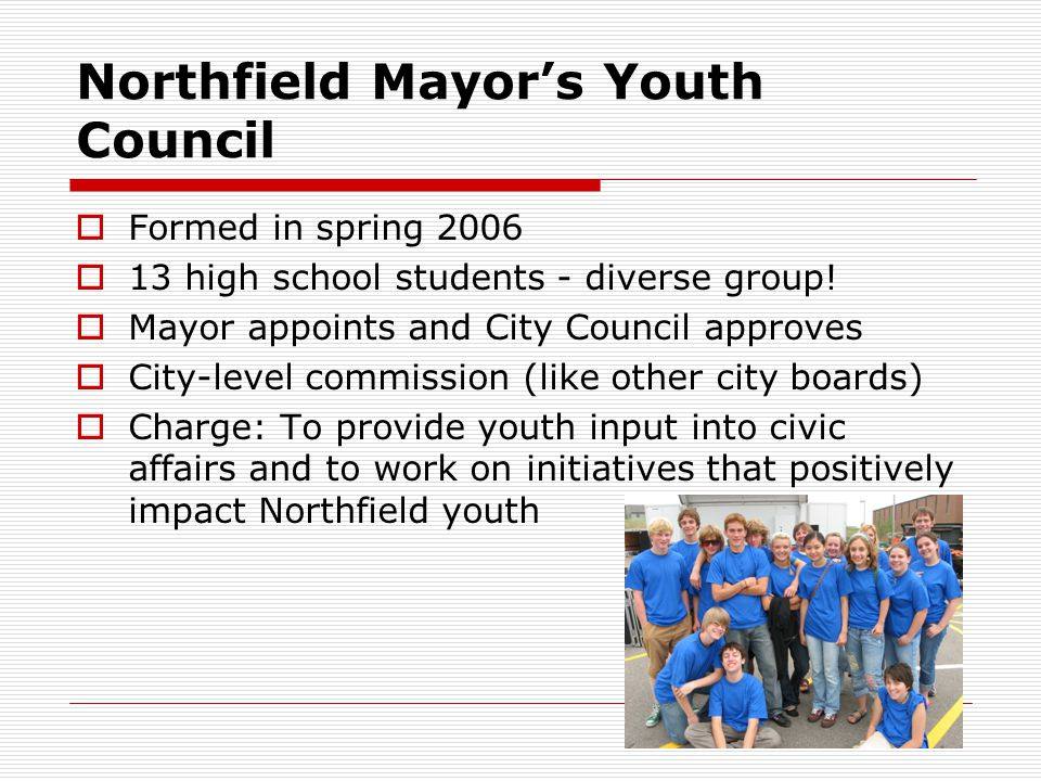 Northfield Mayor's Youth Council  Formed in spring 2006  13 high school students - diverse group.