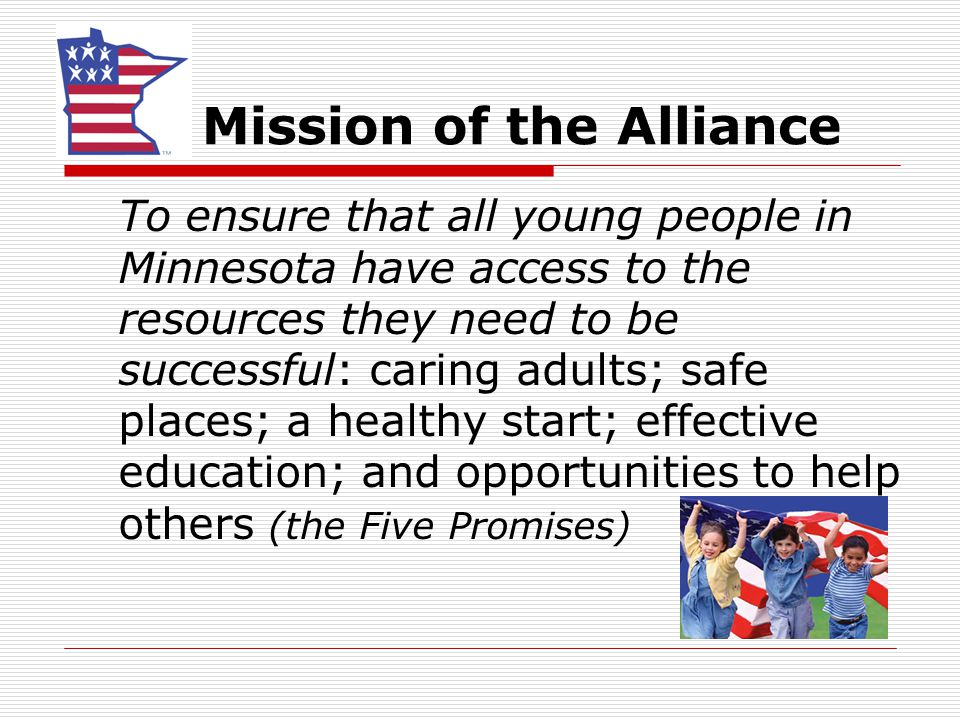 Mission of the Alliance To ensure that all young people in Minnesota have access to the resources they need to be successful: caring adults; safe plac