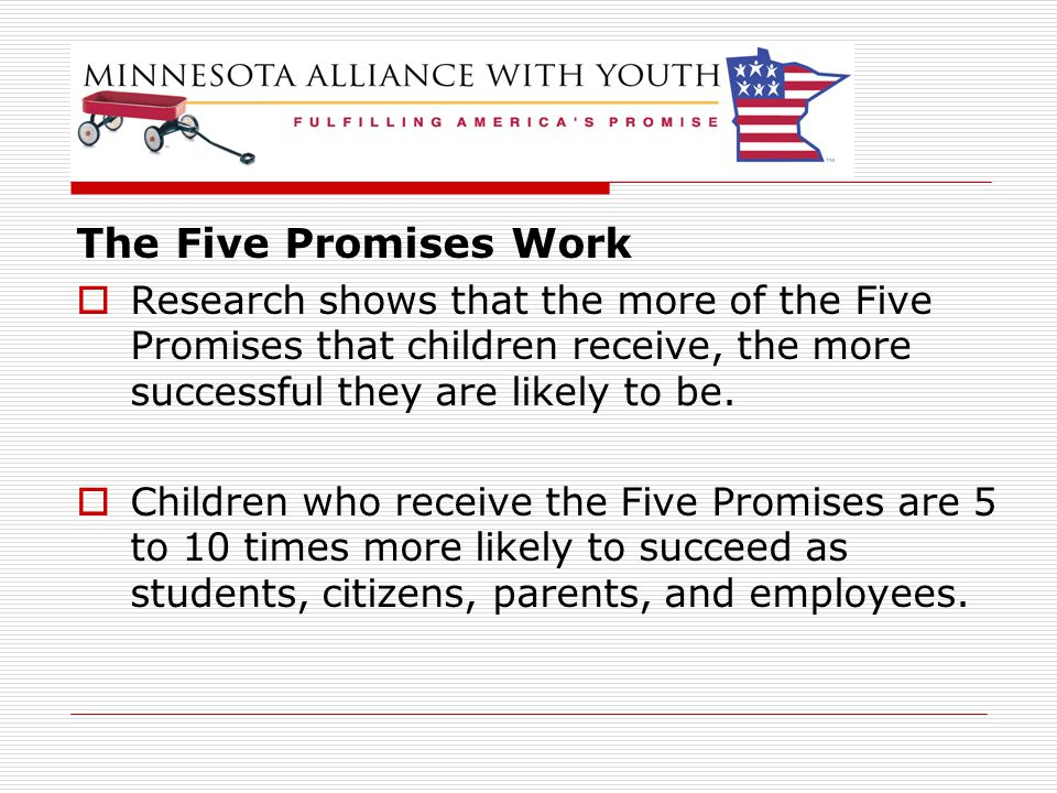 The Five Promises Work  Research shows that the more of the Five Promises that children receive, the more successful they are likely to be.  Childre