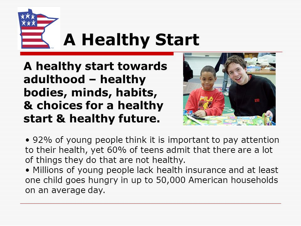A Healthy Start A healthy start towards adulthood – healthy bodies, minds, habits, & choices for a healthy start & healthy future. 92% of young people