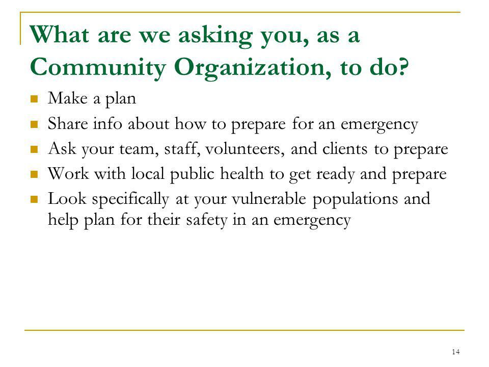 What are we asking you, as a Community Organization, to do? Make a plan Share info about how to prepare for an emergency Ask your team, staff, volunte