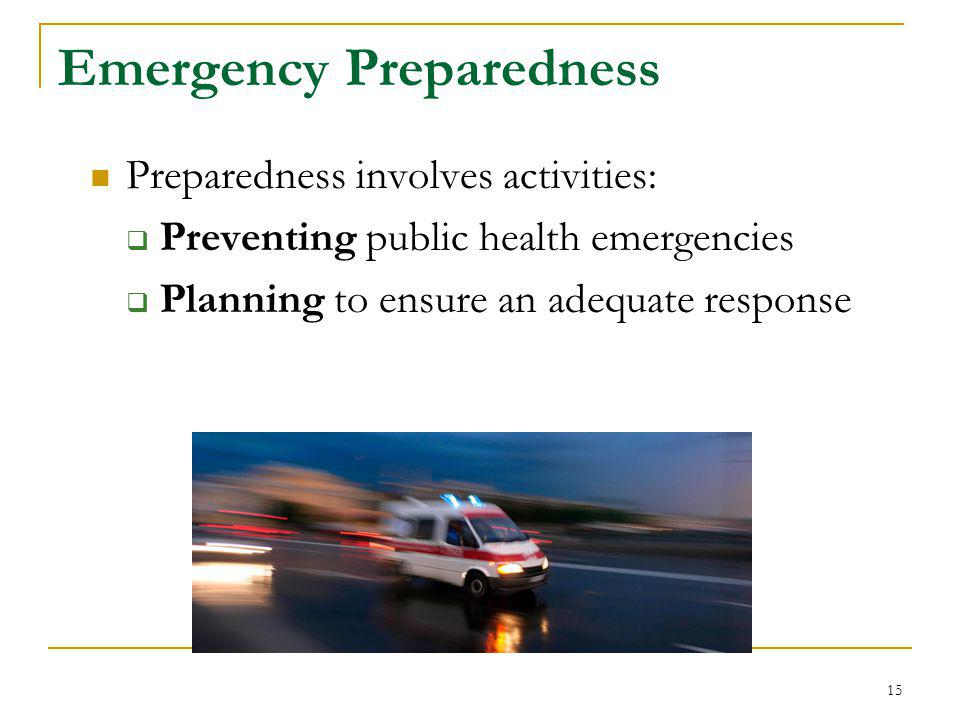 Emergency Preparedness Preparedness involves activities:  Preventing public health emergencies  Planning to ensure an adequate response 15