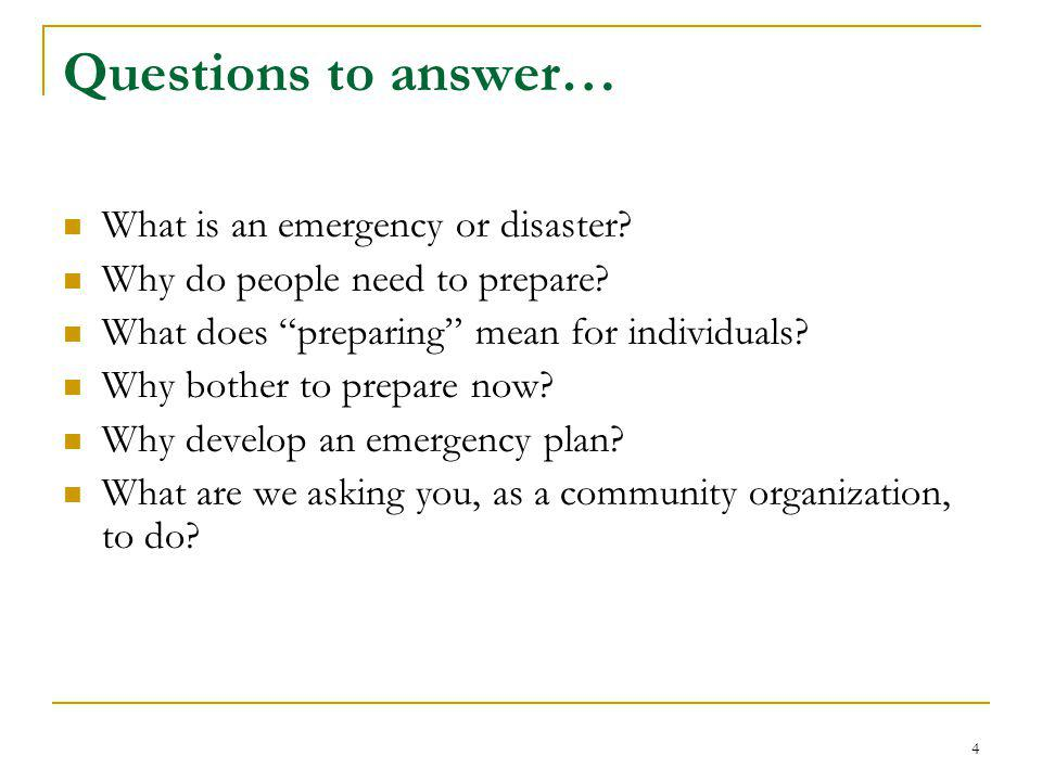 "Questions to answer… What is an emergency or disaster? Why do people need to prepare? What does ""preparing"" mean for individuals? Why bother to prepar"