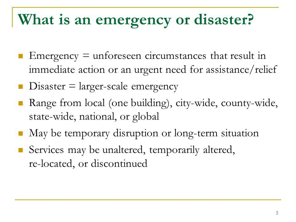 What is an emergency or disaster? Emergency = unforeseen circumstances that result in immediate action or an urgent need for assistance/relief Disaste