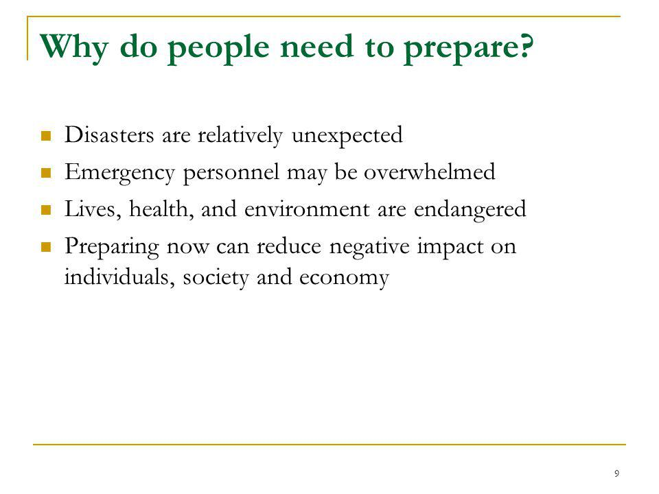 Why do people need to prepare? Disasters are relatively unexpected Emergency personnel may be overwhelmed Lives, health, and environment are endangere
