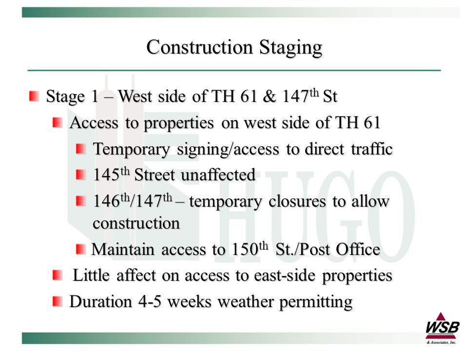Construction Staging Stage 2 – Center Section of TH 61 (1-2 weeks) Access will be maintained at street intersections – temporary closures for short duration Left turns will be limited to street accesses City staff/contractor will work with area businesses and will supply additional signage as needed City staff/contractor will work with area businesses and will supply additional signage as needed