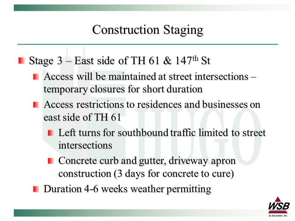 Construction Staging Stage 3 – East side of TH 61 & 147 th St Access will be maintained at street intersections – temporary closures for short duration Access restrictions to residences and businesses on east side of TH 61 Left turns for southbound traffic limited to street intersections Concrete curb and gutter, driveway apron construction (3 days for concrete to cure) Duration 4-6 weeks weather permitting