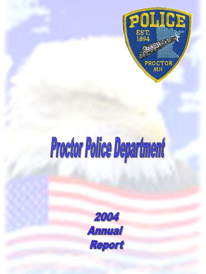 To the Mayor, City Council, City Administrator and Citizens of Proctor: It is my pleasure to be able to provide the citizens of Proctor the second annual report from the Proctor Police Department.