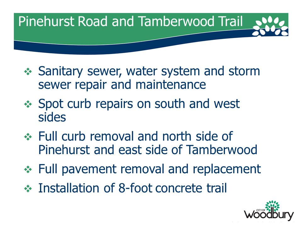 Pinehurst Road and Tamberwood Trail  Sanitary sewer, water system and storm sewer repair and maintenance  Spot curb repairs on south and west sides  Full curb removal and north side of Pinehurst and east side of Tamberwood  Full pavement removal and replacement  Installation of 8-foot concrete trail