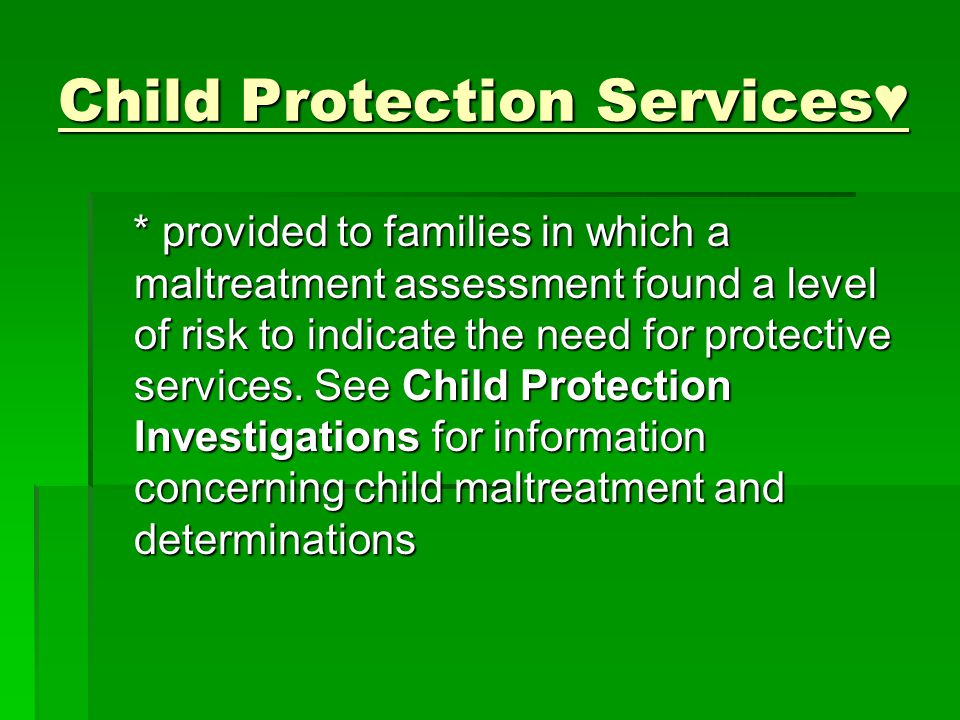 Child Protection Services♥ * provided to families in which a maltreatment assessment found a level of risk to indicate the need for protective services.