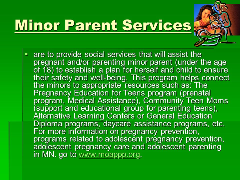 Minor Parent Services  are to provide social services that will assist the pregnant and/or parenting minor parent (under the age of 18) to establish a plan for herself and child to ensure their safety and well-being.