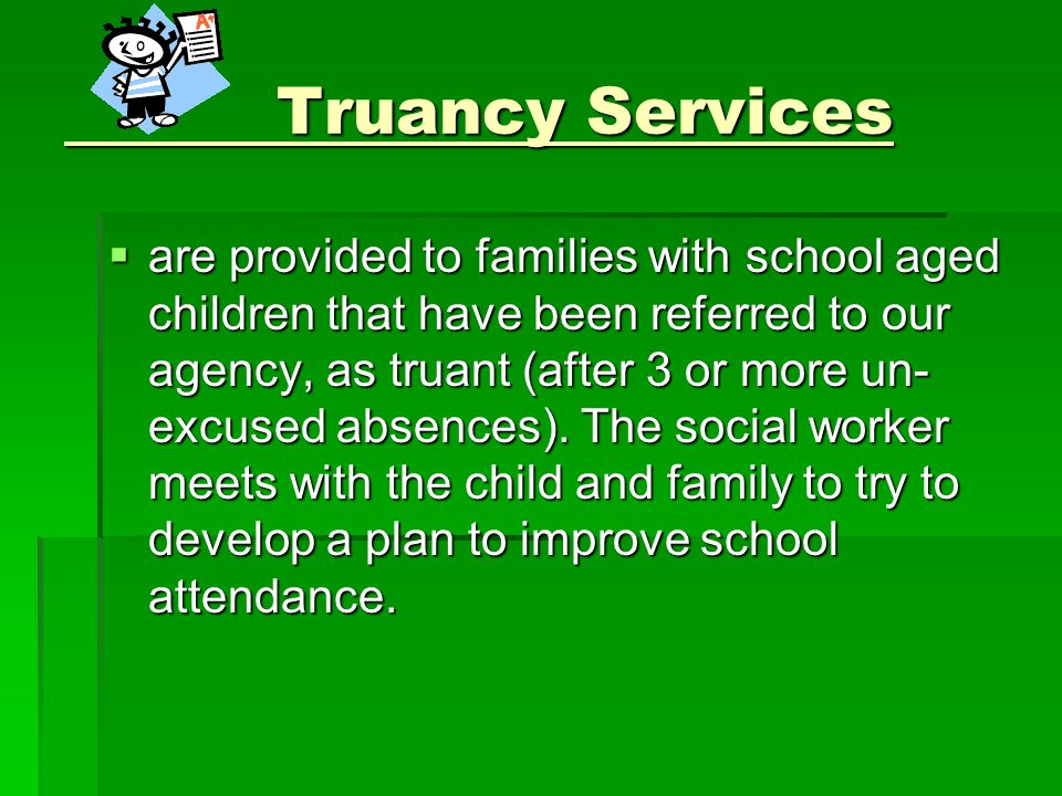 Truancy Services Truancy Services  are provided to families with school aged children that have been referred to our agency, as truant (after 3 or more un- excused absences).